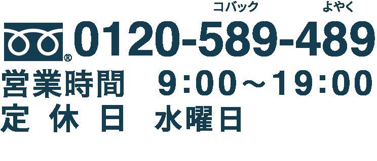 0120-589-489 【営業時間】9:00~19:00 【定休日】水曜日