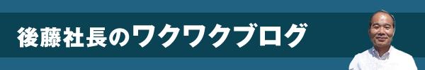 後藤社長のワクワクブログ